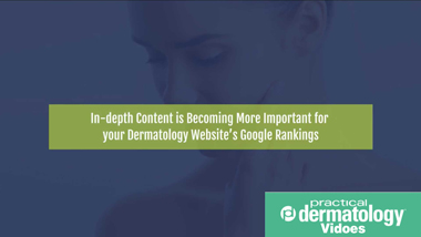 In-depth Content is Becoming More Important for your Dermatology Website's Google Rankings